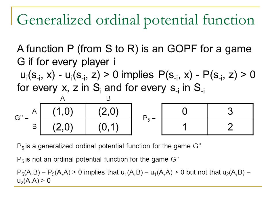 Generalized ordinal potential function (1,0)(2,0) (0,1) G'' = 03 12 P 5 = P 5 (A,B) – P 5 (A,A) > 0 implies that u 1 (A,B) – u 1 (A,A) > 0 but not that u 2 (A,B) – u 2 (A,A) > 0 A function P (from S to R) is an GOPF for a game G if for every player i u i (s -i, x) - u i (s -i, z) > 0 implies P(s -i, x) - P(s -i, z) > 0 for every x, z in S i and for every s -i in S -i P 5 is a generalized ordinal potential function for the game G'' P 5 is not an ordinal potential function for the game G'' A A B B