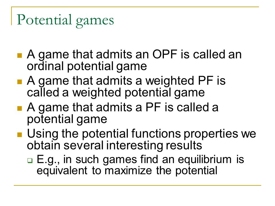 Potential games A game that admits an OPF is called an ordinal potential game A game that admits a weighted PF is called a weighted potential game A game that admits a PF is called a potential game Using the potential functions properties we obtain several interesting results  E.g., in such games find an equilibrium is equivalent to maximize the potential