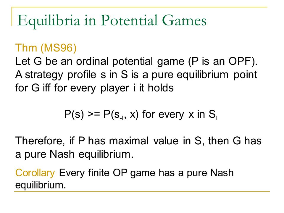 Equilibria in Potential Games Thm (MS96) Let G be an ordinal potential game (P is an OPF).
