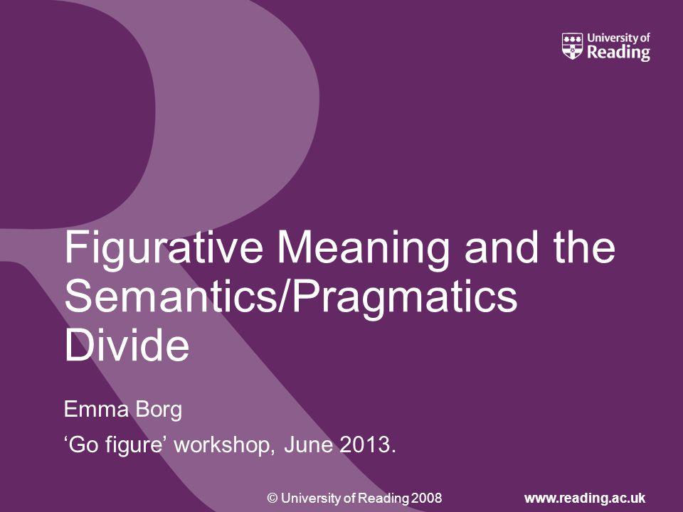 © University of Reading 2008www.reading.ac.uk Figurative Meaning and the Semantics/Pragmatics Divide Emma Borg 'Go figure' workshop, June 2013.