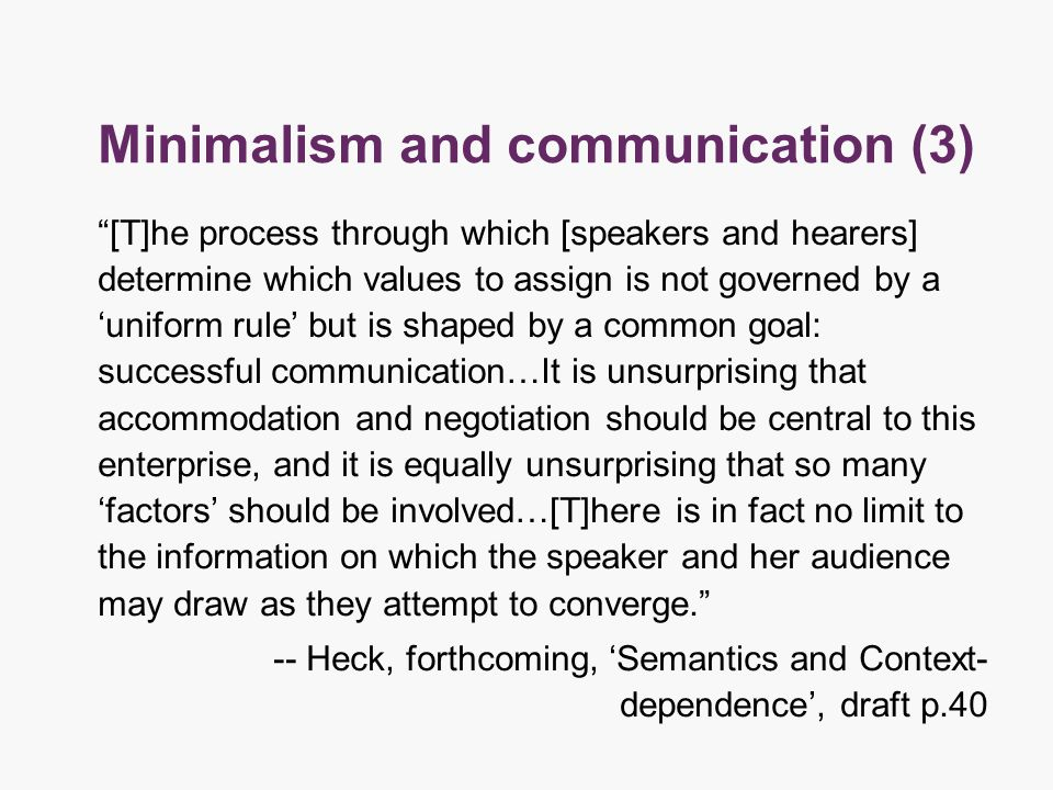 Minimalism and communication (3) [T]he process through which [speakers and hearers] determine which values to assign is not governed by a 'uniform rule' but is shaped by a common goal: successful communication…It is unsurprising that accommodation and negotiation should be central to this enterprise, and it is equally unsurprising that so many 'factors' should be involved…[T]here is in fact no limit to the information on which the speaker and her audience may draw as they attempt to converge. -- Heck, forthcoming, 'Semantics and Context- dependence', draft p.40