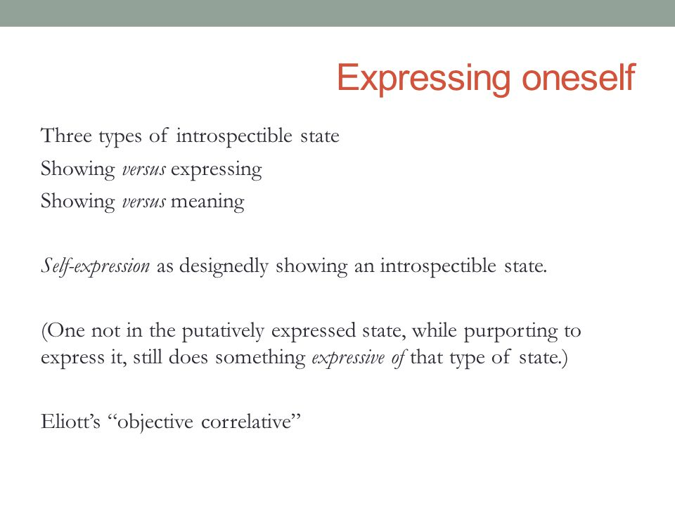Expressing oneself Three types of introspectible state Showing versus expressing Showing versus meaning Self-expression as designedly showing an introspectible state.