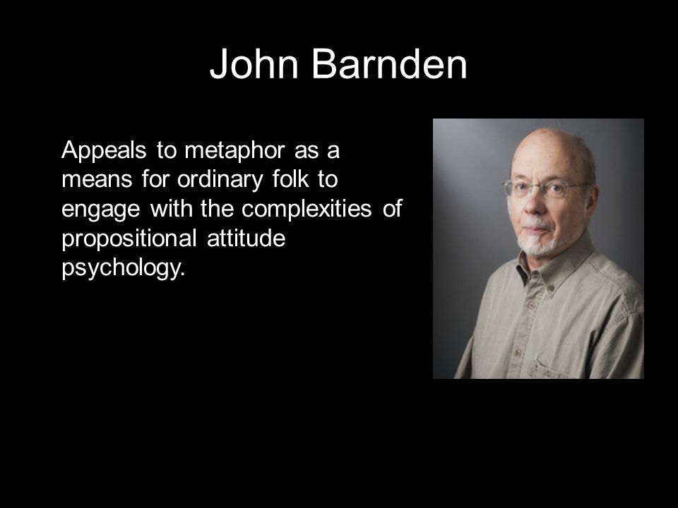 John Barnden Appeals to metaphor as a means for ordinary folk to engage with the complexities of propositional attitude psychology.