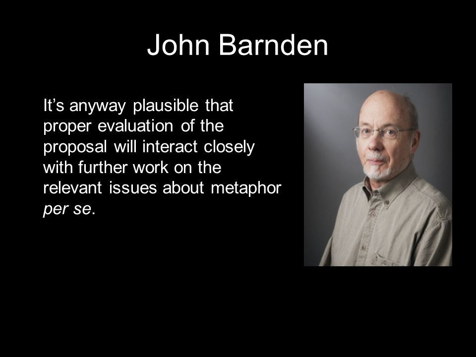 John Barnden It's anyway plausible that proper evaluation of the proposal will interact closely with further work on the relevant issues about metaphor per se.