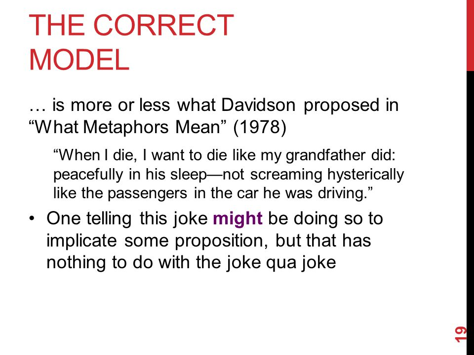THE CORRECT MODEL … is more or less what Davidson proposed in What Metaphors Mean (1978) When I die, I want to die like my grandfather did: peacefully in his sleep—not screaming hysterically like the passengers in the car he was driving. One telling this joke might be doing so to implicate some proposition, but that has nothing to do with the joke qua joke 19