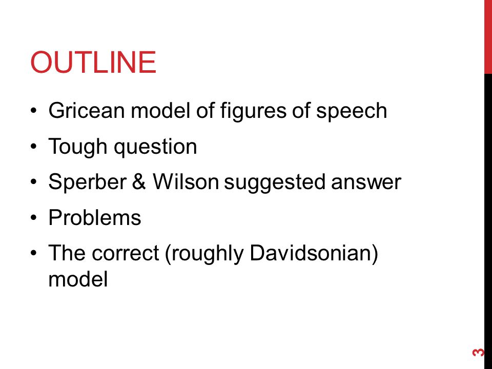 OUTLINE Gricean model of figures of speech Tough question Sperber & Wilson suggested answer Problems The correct (roughly Davidsonian) model 3