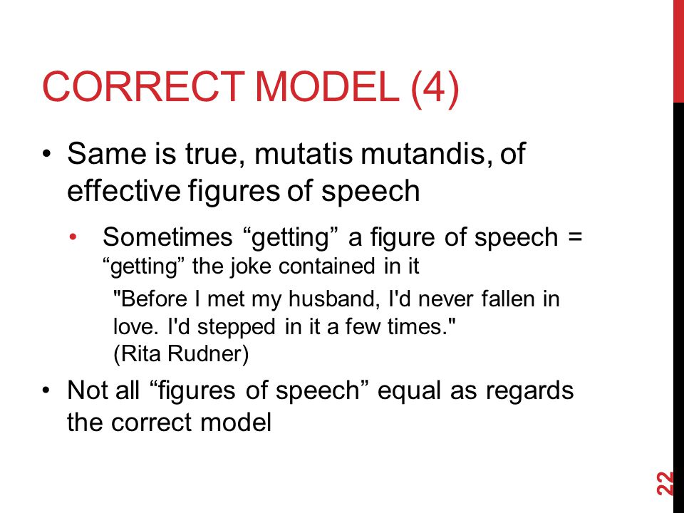 CORRECT MODEL (4) Same is true, mutatis mutandis, of effective figures of speech Sometimes getting a figure of speech = getting the joke contained in it Before I met my husband, I d never fallen in love.