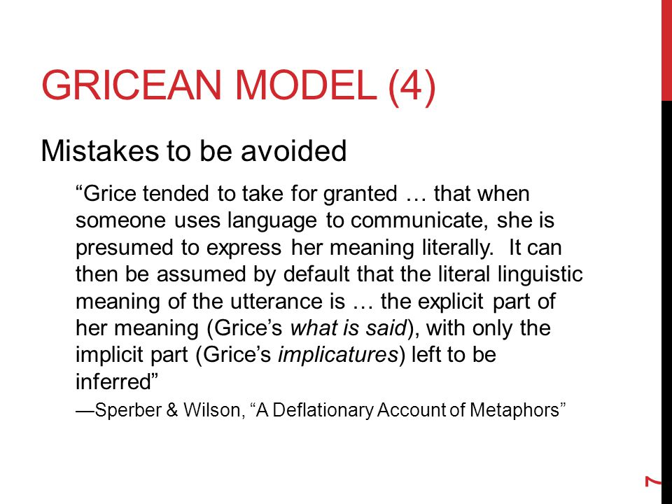 GRICEAN MODEL (4) Mistakes to be avoided Grice tended to take for granted … that when someone uses language to communicate, she is presumed to express her meaning literally.