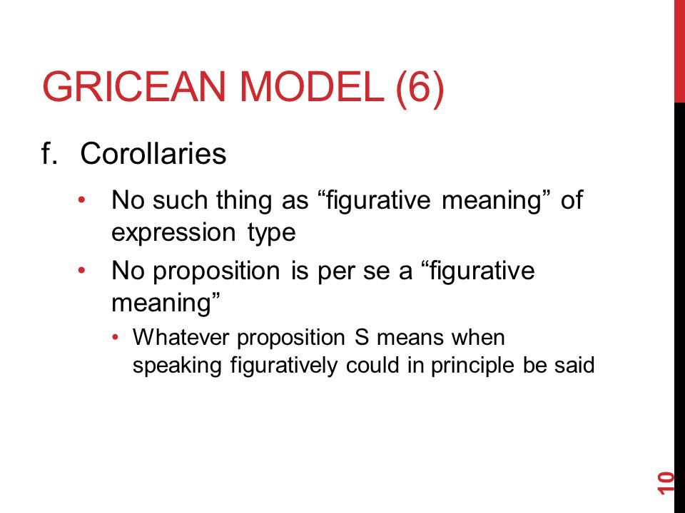 GRICEAN MODEL (6) f.Corollaries No such thing as figurative meaning of expression type No proposition is per se a figurative meaning Whatever proposition S means when speaking figuratively could in principle be said 10