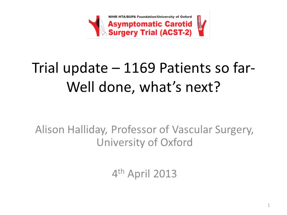 Alison Halliday, Professor of Vascular Surgery, University of Oxford 4 th April 2013 Trial update – 1169 Patients so far- Well done, what's next.