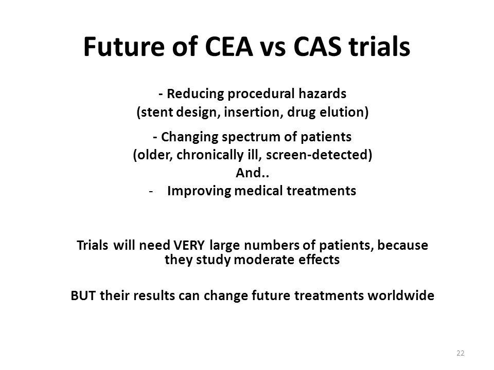 Future of CEA vs CAS trials - Reducing procedural hazards (stent design, insertion, drug elution) - Changing spectrum of patients (older, chronically