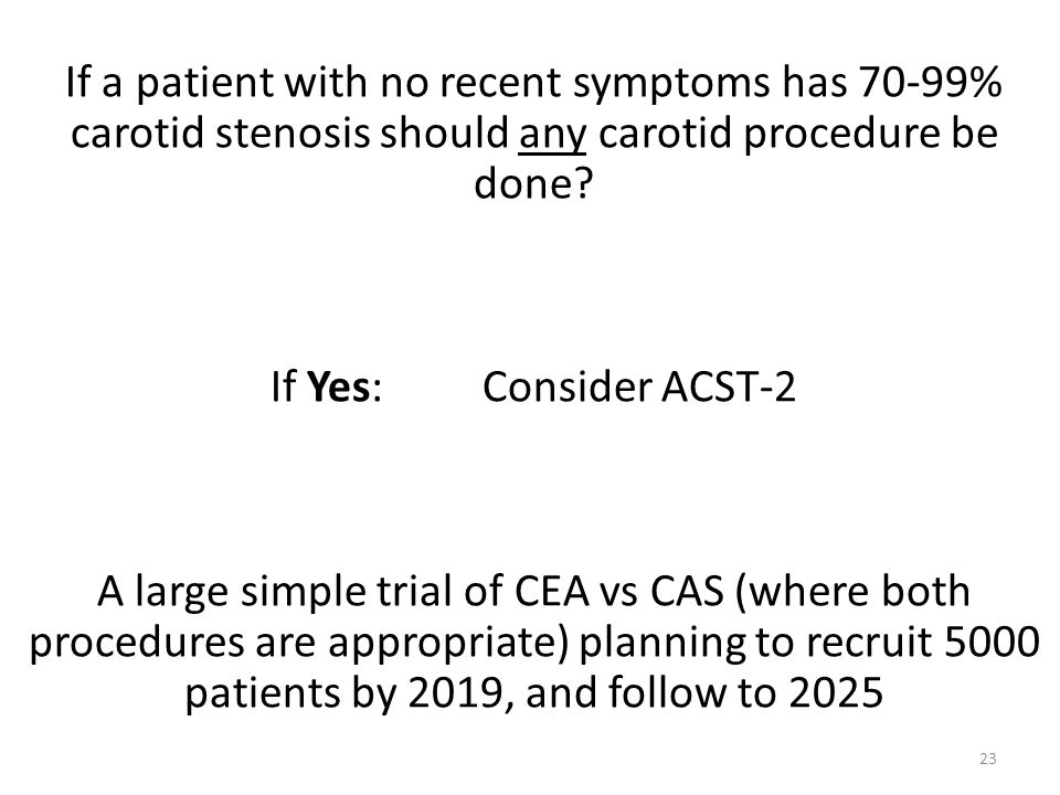 If a patient with no recent symptoms has 70-99% carotid stenosis should any carotid procedure be done? If Yes: Consider ACST-2 A large simple trial of