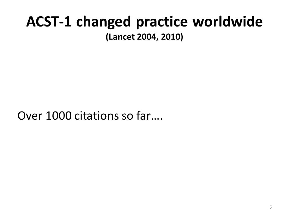 ACST-1 changed practice worldwide (Lancet 2004, 2010) Over 1000 citations so far…. 6