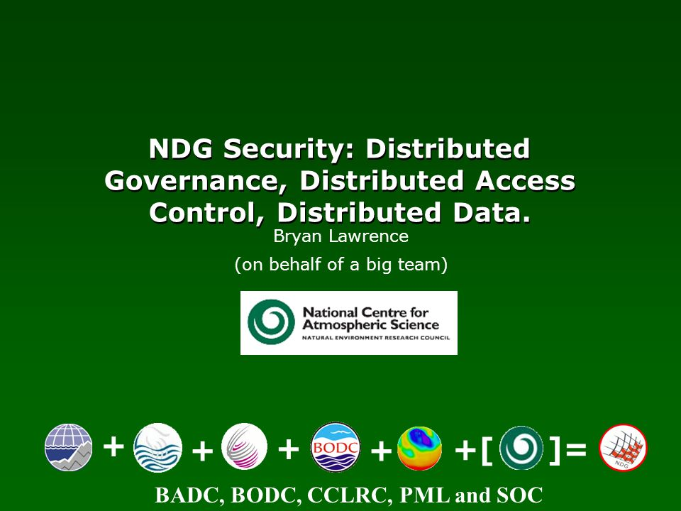 BADC, BODC, CCLRC, PML and SOC NDG Security: Distributed Governance, Distributed Access Control, Distributed Data. + ++ + +[ ]= Bryan Lawrence (on beh