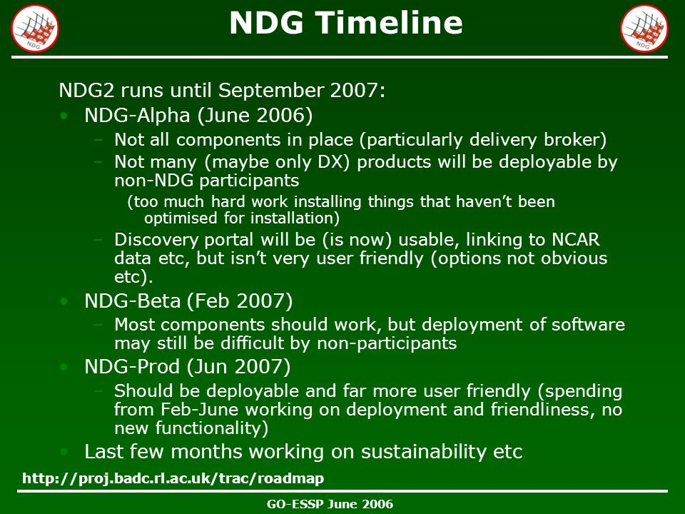 GO-ESSP June 2006 NDG Timeline NDG2 runs until September 2007: NDG-Alpha (June 2006) –Not all components in place (particularly delivery broker) –Not many (maybe only DX) products will be deployable by non-NDG participants (too much hard work installing things that haven't been optimised for installation) –Discovery portal will be (is now) usable, linking to NCAR data etc, but isn't very user friendly (options not obvious etc).