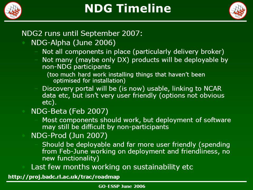 GO-ESSP June 2006 NDG Timeline NDG2 runs until September 2007: NDG-Alpha (June 2006) –Not all components in place (particularly delivery broker) –Not