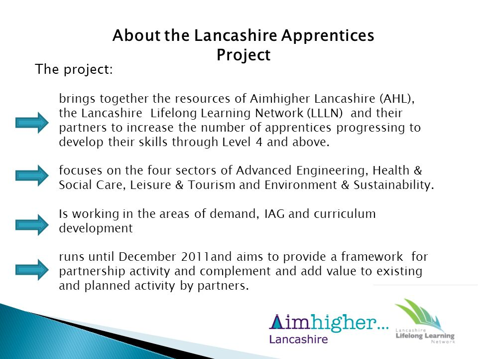 About the Lancashire Apprentices Project The project: brings together the resources of Aimhigher Lancashire (AHL), the Lancashire Lifelong Learning Network (LLLN) and their partners to increase the number of apprentices progressing to develop their skills through Level 4 and above.