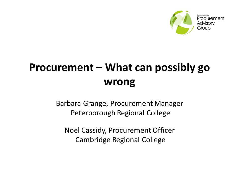 Procurement – What can possibly go wrong Barbara Grange, Procurement Manager Peterborough Regional College Noel Cassidy, Procurement Officer Cambridge Regional College
