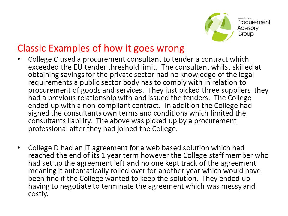 Classic Examples of how it goes wrong College C used a procurement consultant to tender a contract which exceeded the EU tender threshold limit.