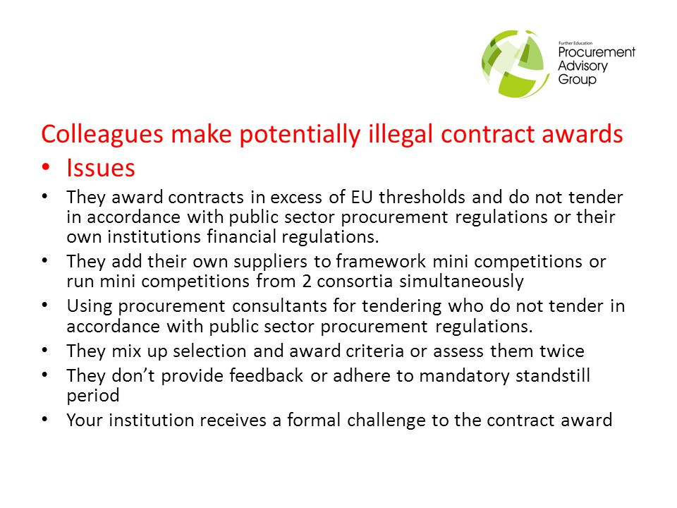 Colleagues make potentially illegal contract awards Solution Ensure all colleagues are aware of all financial thresholds Where an EU contract or framework is required, involve the procurement team and if no procurement team is in place ensure procurement consultants are suitably experienced and qualified to tender in accordance with public sector procurement rules.