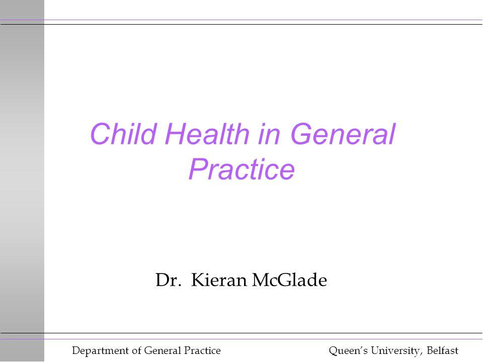 Department of General Practice Queen's University, Belfast Child Health in General Practice Dr. Kieran McGlade