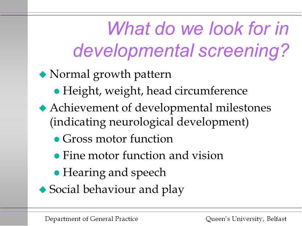 Department of General Practice Queen's University, Belfast What do we look for in developmental screening? u Normal growth pattern l Height, weight, h