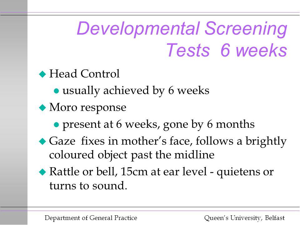 Department of General Practice Queen's University, Belfast Developmental Screening Tests 6 weeks u Head Control l usually achieved by 6 weeks u Moro r