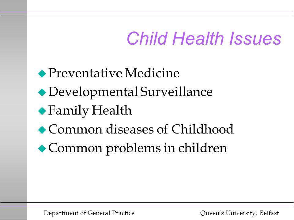 Department of General Practice Queen's University, Belfast Child Health Issues u Preventative Medicine u Developmental Surveillance u Family Health u