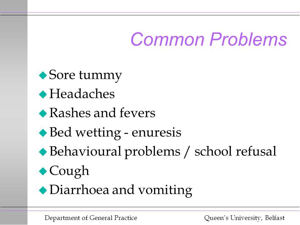 Department of General Practice Queen's University, Belfast Common Problems u Sore tummy u Headaches u Rashes and fevers u Bed wetting - enuresis u Beh