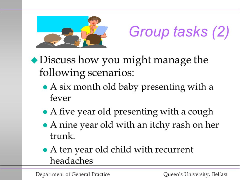 Department of General Practice Queen's University, Belfast Group tasks (2) u Discuss how you might manage the following scenarios: l A six month old b