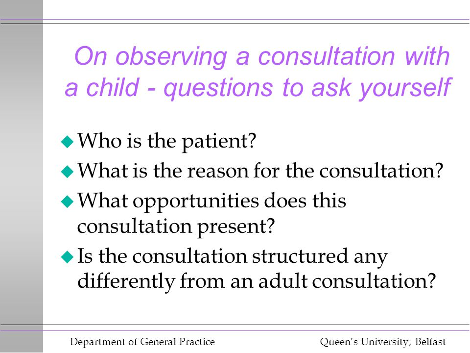 Department of General Practice Queen's University, Belfast On observing a consultation with a child - questions to ask yourself u Who is the patient?