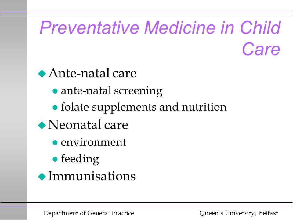 Department of General Practice Queen's University, Belfast Preventative Medicine in Child Care u Ante-natal care l ante-natal screening l folate supplements and nutrition u Neonatal care l environment l feeding u Immunisations