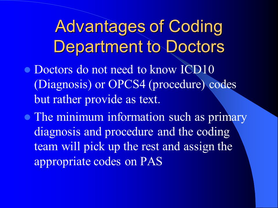 Advantages of Coding Department to Doctors Doctors do not need to know ICD10 (Diagnosis) or OPCS4 (procedure) codes but rather provide as text.