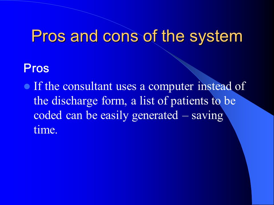 Pros and cons of the system Pros If the consultant uses a computer instead of the discharge form, a list of patients to be coded can be easily generated – saving time.