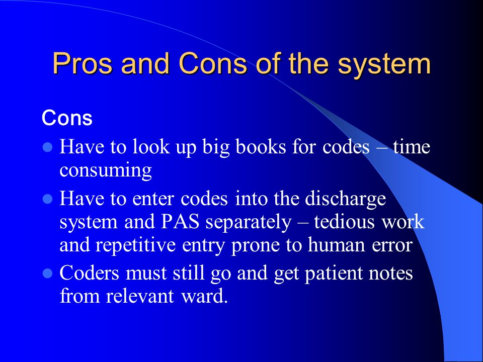 Pros and Cons of the system Cons Have to look up big books for codes – time consuming Have to enter codes into the discharge system and PAS separately – tedious work and repetitive entry prone to human error Coders must still go and get patient notes from relevant ward.