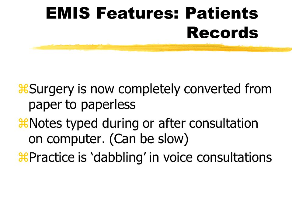 EMIS Features: Appointments zAll appointments entered on to system (no longer a need for an appointment book) System details; z Arrival time of patient zLength of wait of patient zLength of consultation