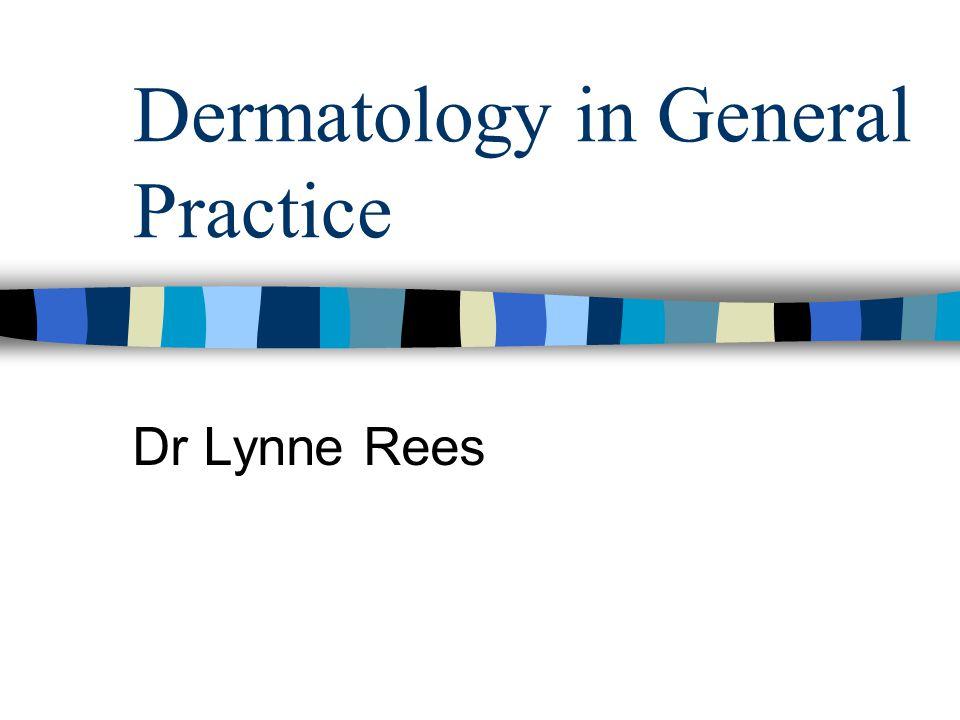 Dermatology in General Practice Dr Lynne Rees