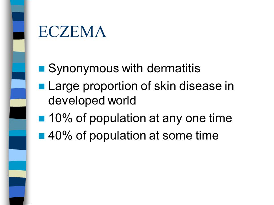 ECZEMA Synonymous with dermatitis Large proportion of skin disease in developed world 10% of population at any one time 40% of population at some time
