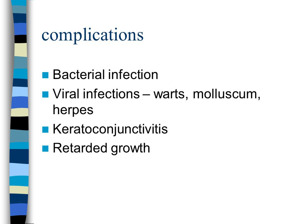 complications Bacterial infection Viral infections – warts, molluscum, herpes Keratoconjunctivitis Retarded growth