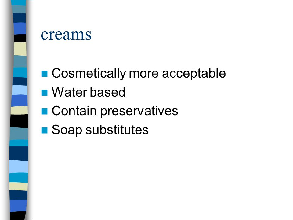 creams Cosmetically more acceptable Water based Contain preservatives Soap substitutes