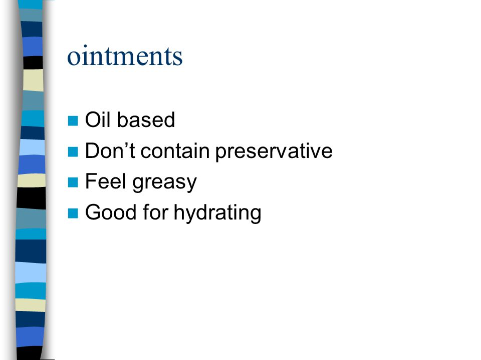 ointments Oil based Don't contain preservative Feel greasy Good for hydrating