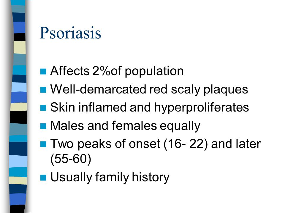 Psoriasis Affects 2%of population Well-demarcated red scaly plaques Skin inflamed and hyperproliferates Males and females equally Two peaks of onset (