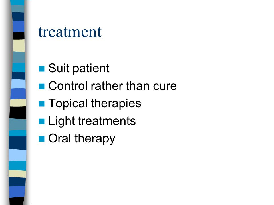 treatment Suit patient Control rather than cure Topical therapies Light treatments Oral therapy