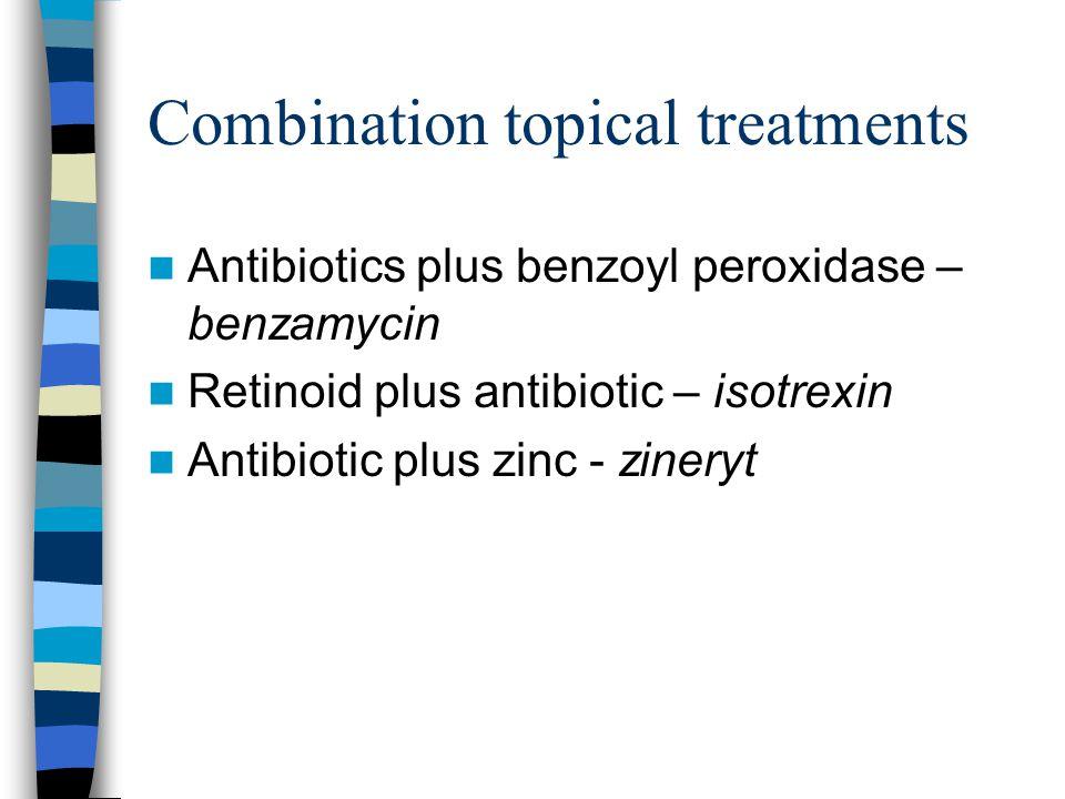 Combination topical treatments Antibiotics plus benzoyl peroxidase – benzamycin Retinoid plus antibiotic – isotrexin Antibiotic plus zinc - zineryt