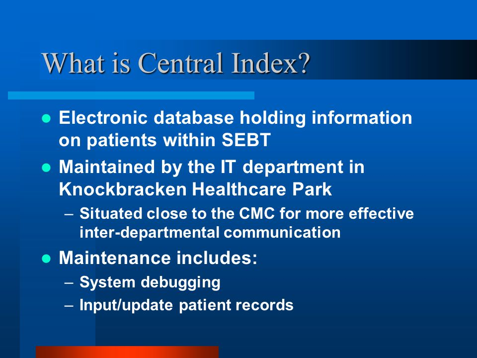 What is Central Index? Electronic database holding information on patients within SEBT Maintained by the IT department in Knockbracken Healthcare Park
