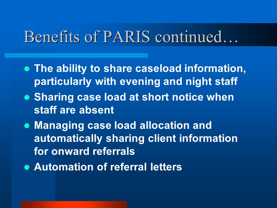 Benefits of PARIS continued… The ability to share caseload information, particularly with evening and night staff Sharing case load at short notice wh