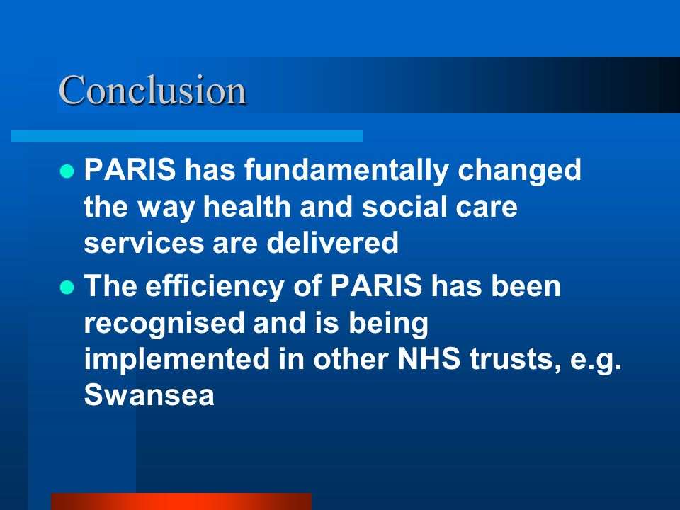 Conclusion PARIS has fundamentally changed the way health and social care services are delivered The efficiency of PARIS has been recognised and is be