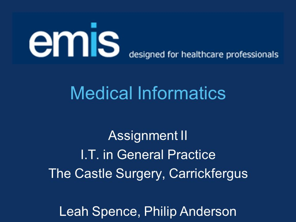 Medical Informatics Assignment II I.T. in General Practice The Castle Surgery, Carrickfergus Leah Spence, Philip Anderson