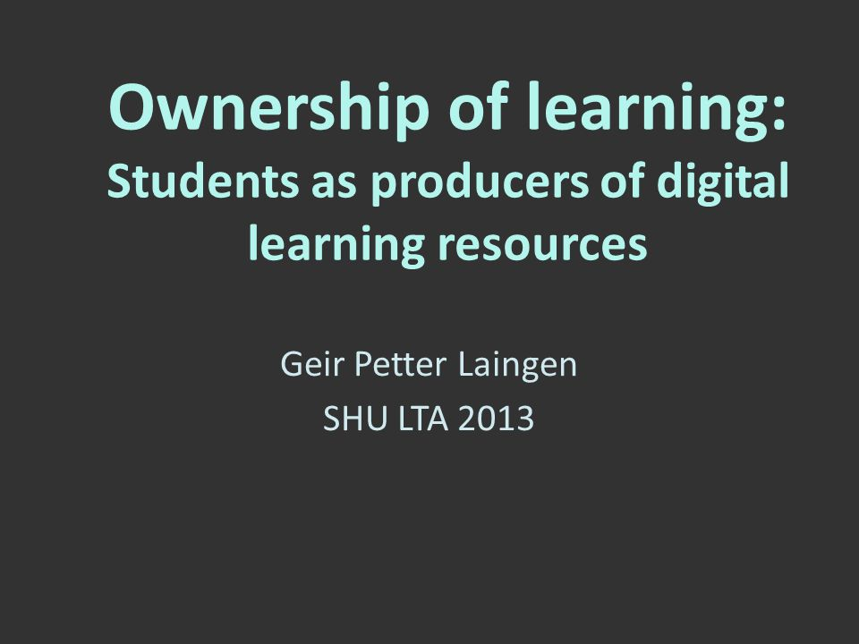 Ownership of learning: Students as producers of digital learning resources Geir Petter Laingen SHU LTA 2013