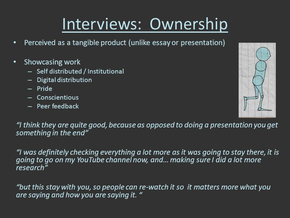 Interviews: Ownership Perceived as a tangible product (unlike essay or presentation) Showcasing work – Self distributed / Institutional – Digital distribution – Pride – Conscientious – Peer feedback I think they are quite good, because as opposed to doing a presentation you get something in the end I was definitely checking everything a lot more as it was going to stay there, it is going to go on my YouTube channel now, and… making sure I did a lot more research but this stay with you, so people can re-watch it so it matters more what you are saying and how you are saying it.